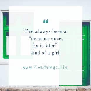 "I_ve always been a ""measure once, fix it later"" kind of a girl."